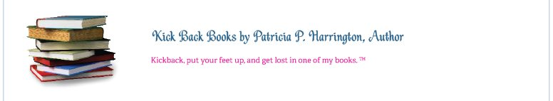 Kick Back Books by Patricia P. Harrington, Author - Kickback, put your feet up, and get lost in one of my books.